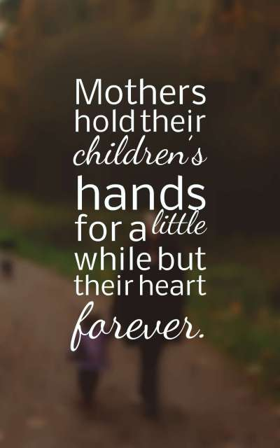 Mothers hold their children's hands for a little while but their heart forever.