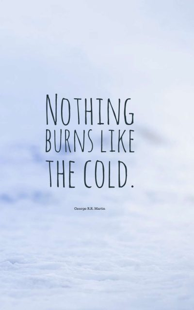 Nothing burns like the cold.