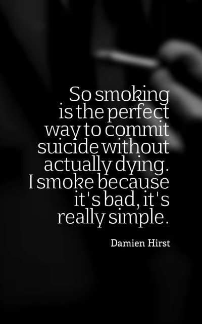 So smoking is the perfect way to commit suicide without actually dying. I smoke because it's bad, it's really simple.