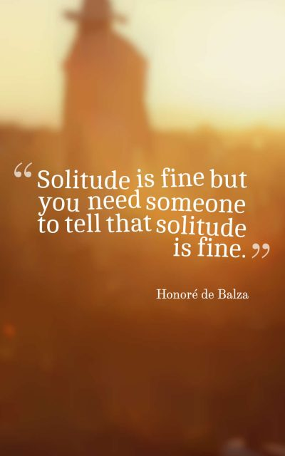 Solitude is fine but you need someone to tell that solitude is fine.