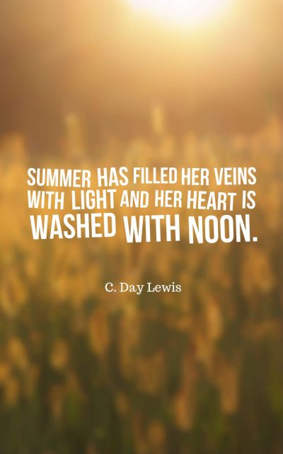 Summer has filled her veins with light and her heart is washed with noon.