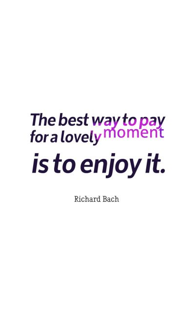 The best way to pay for a lovely moment is to enjoy it.
