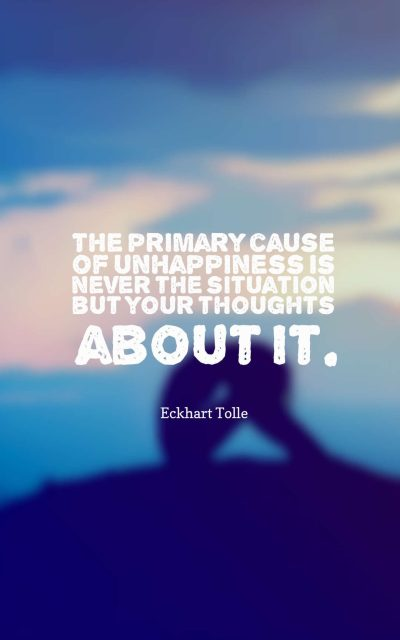 The primary cause of unhappiness is never the situation but your thoughts about it.