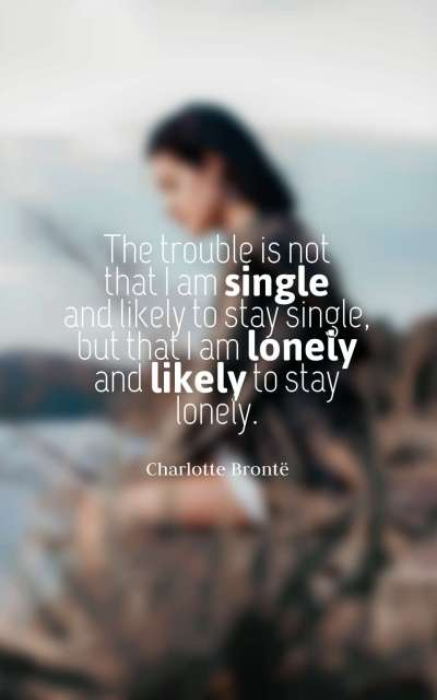 The trouble is not that I am single and likely to stay single, but that I am lonely and likely to stay lonely.