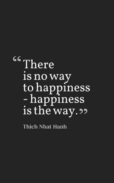 There is no way to happiness - happiness is the way.