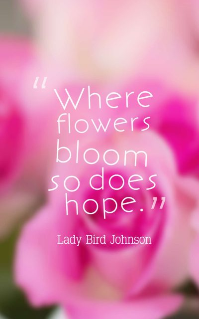 Where flowers bloom so does hope.