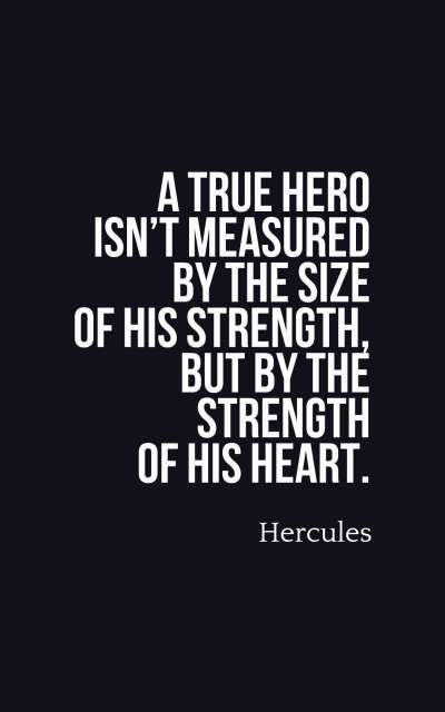 A true hero isn't measured by the size of his strength, but by the strength of his heart.
