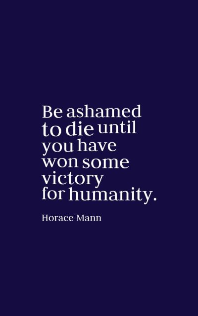 Be ashamed to die until you have won some victory for humanity.