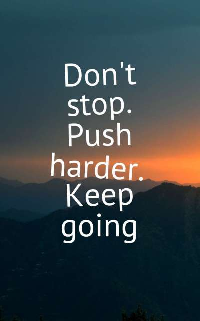 Don't stop. Push harder. Keep going