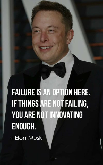 Failure is an option here. If things are not failing, you are not innovating enough.