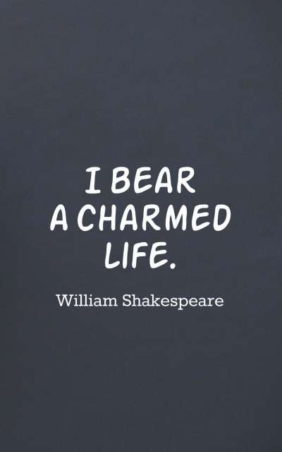I bear a charmed life.