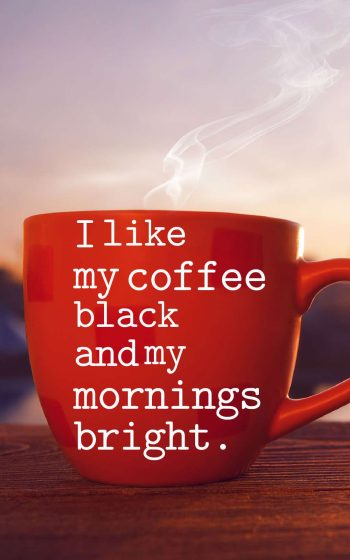 I like my coffee black and my mornings bright.