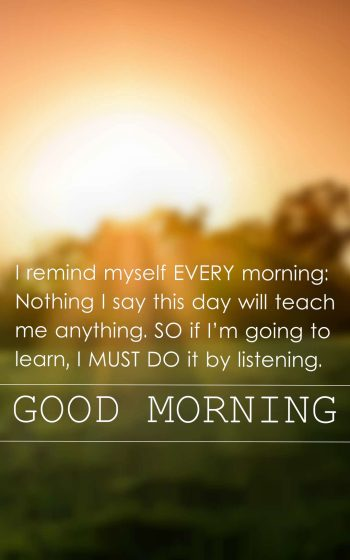 I remind myself every morning Nothing I say this day will teach me anything. So if I'm going to learn, I must do it by listening.