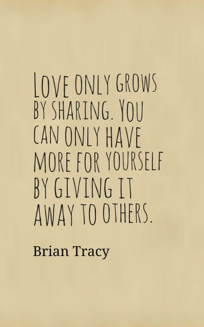 Love only grows by sharing. You can only have more for yourself by giving it away to others.