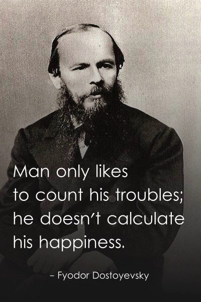 Man only likes to count his troubles; he doesn't calculate his happiness.