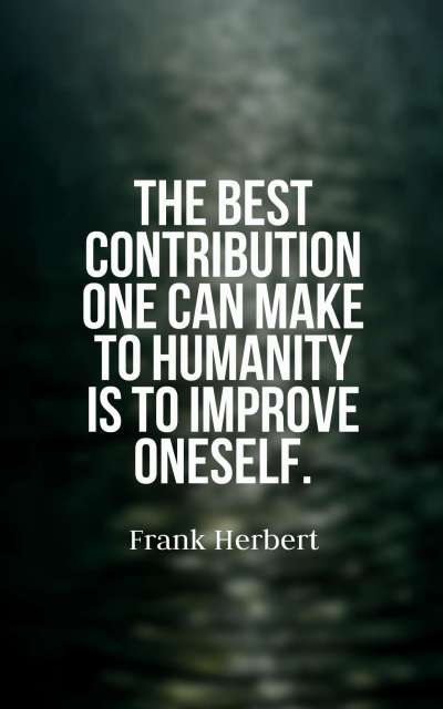 The best contribution one can make to humanity is to improve oneself.
