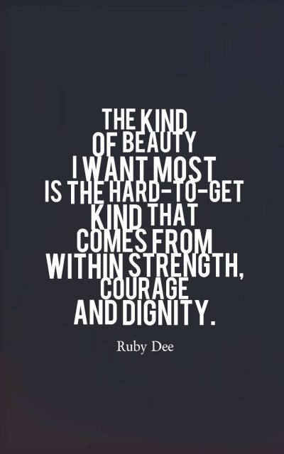 The kind of beauty I want most is the hard-to-get kind that comes from within strength, courage and dignity.