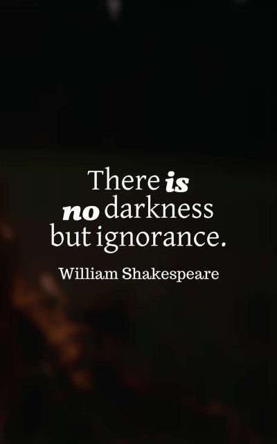 There is no darkness but ignorance.