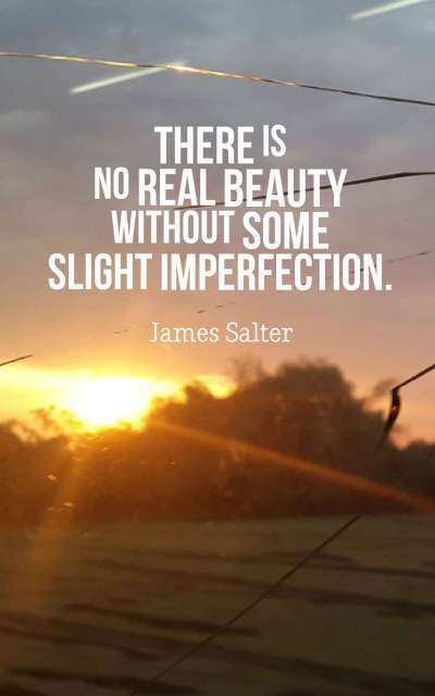 There is no real beauty without some slight imperfection.