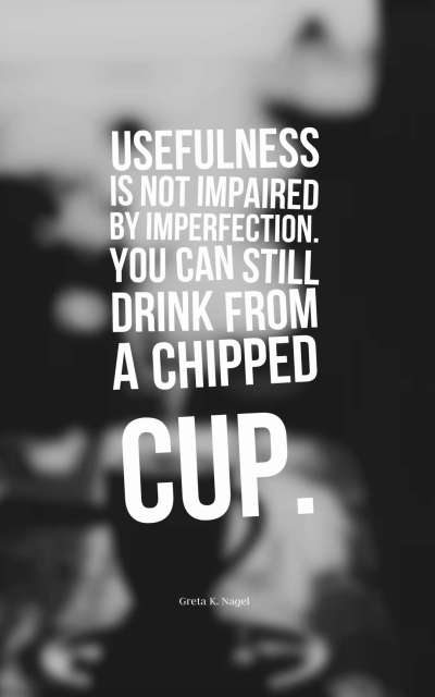 Usefulness is not impaired by imperfection. You can still drink from a chipped cup.