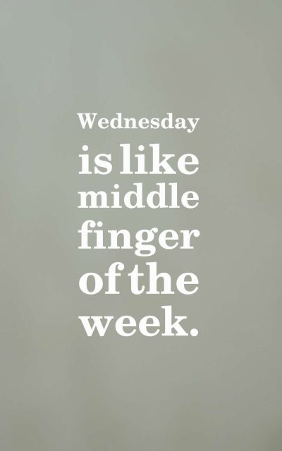 Wednesday is like middle finger of the week.