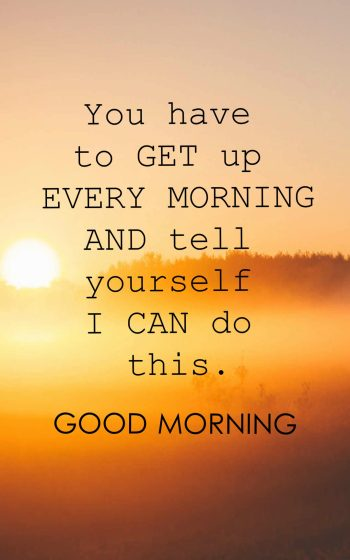 You have to get up every morning and tell yourself I can do this.