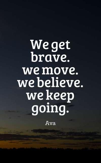 we get brave. we move. we believe. we keep going.