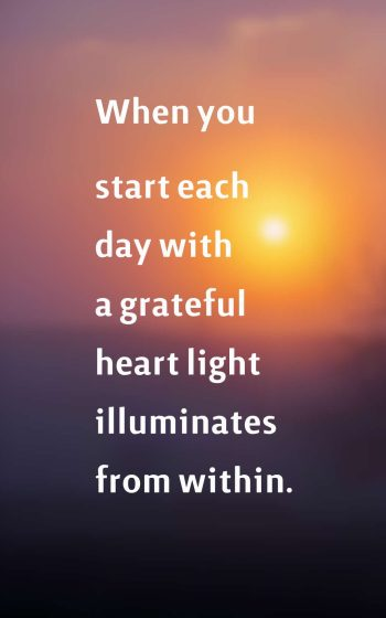 when you start each day with a grateful heart light illuminates from within