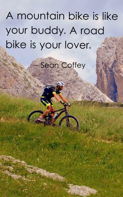 A mountain bike is like your buddy. A road bike is your lover.