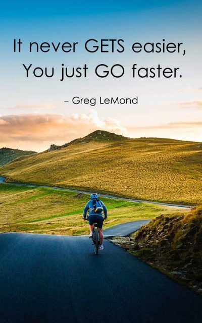 It never gets easier, you just go faster.