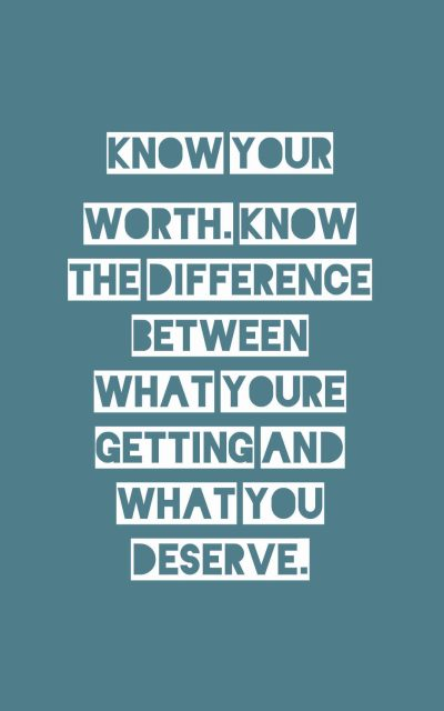 Know your worth. Know the difference between what you're getting and what you deserve.