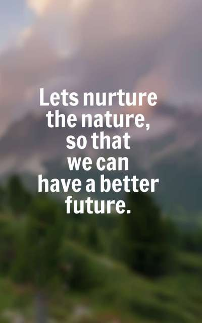 Lets nurture the nature, so that we can have a better future.
