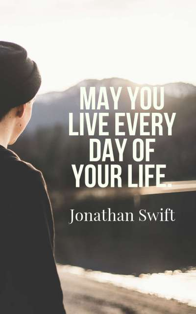 May you live every day of your life.