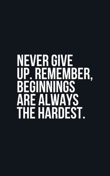 Never give up. Remember, beginnings are always the hardest.
