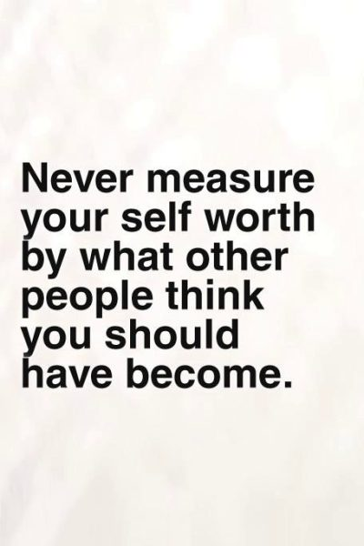 Never measure your self-worth by what other people think you should have become.
