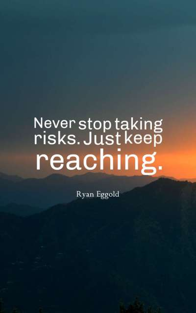 Never stop taking risks. Just keep reaching.
