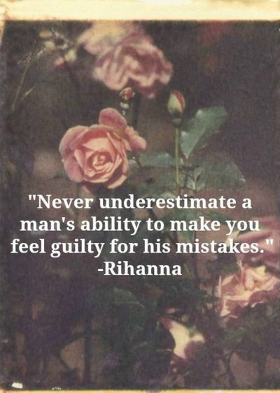 Never underestimate a man's ability to make you feel guilty for his mistakes.