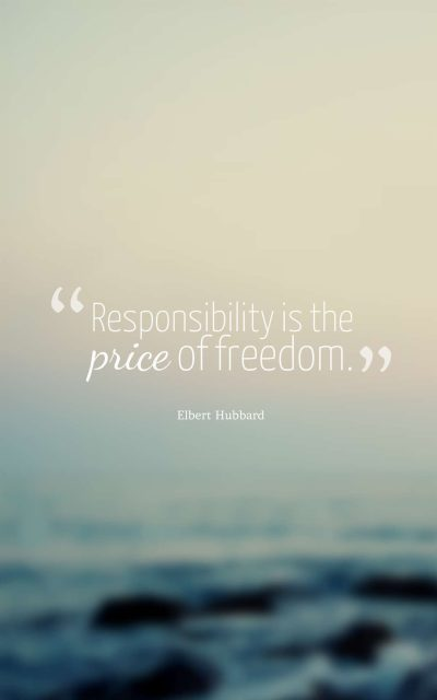 Responsibility is the price of freedom.