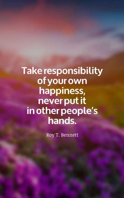 Take responsibility of your own happiness, never put it in other people's hands.