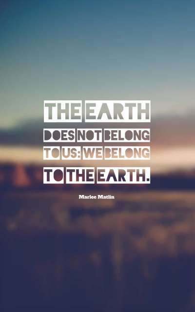 The Earth does not belong to us we belong to the Earth.