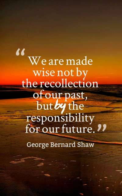 We are made wise not by the recollection of our past, but by the responsibility for our future.