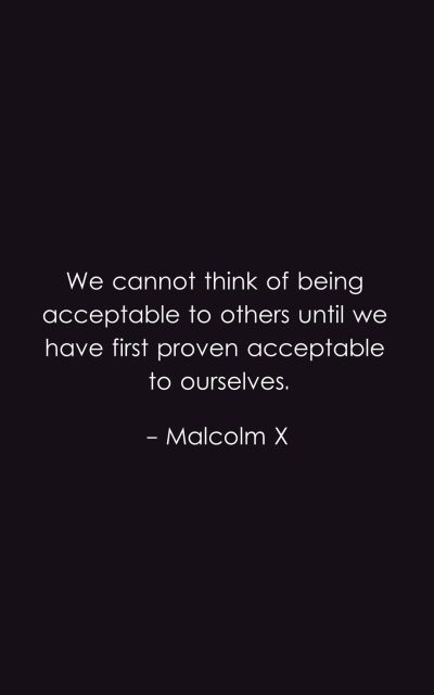 We cannot think of being acceptable to others until we have first proven acceptable to ourselves.