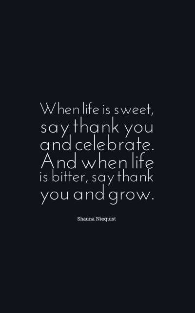 When life is sweet, say thank you and celebrate. And when life is bitter, say thank you and grow.