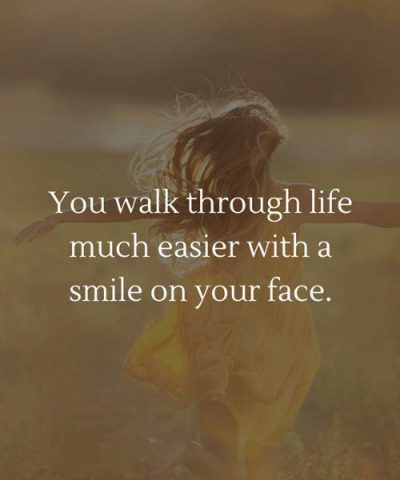 You walk through life much easier with a smile on your face.