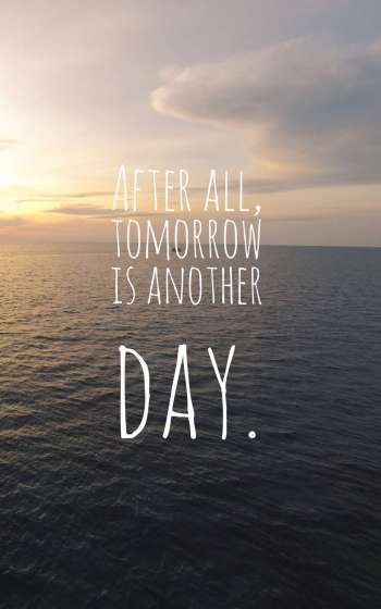 After all, tomorrow is another day.