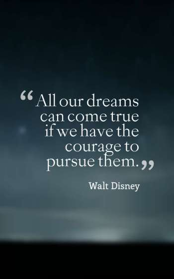 All our dreams can come true if we have the courage to pursue them.