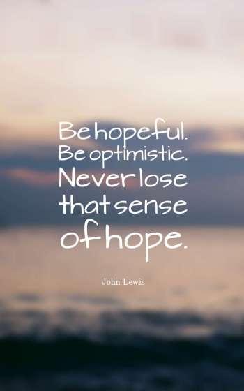Be hopeful. Be optimistic. Never lose that sense of hope.