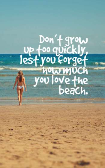 Don't grow up too quickly, lest you forget how much you love the beach.