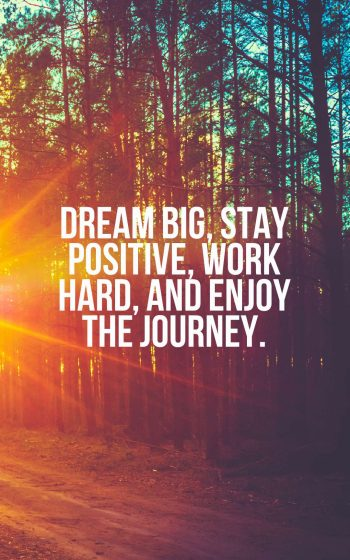 Dream big, stay positive, work hard, and enjoy the journey.
