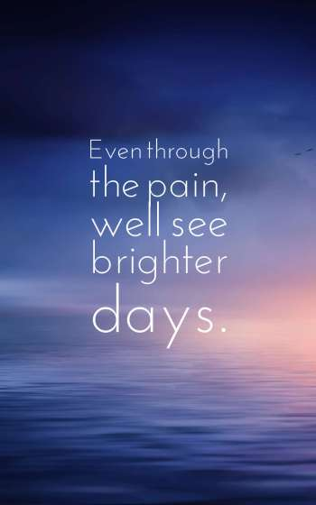 Even through the pain, well see brighter days.